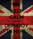 KEEP CALM CAUSE DEPIIDOY IN HERE - Personalised Poster large