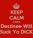 KEEP CALM Cause Destinee Will Suck Yo DICK - Personalised Poster large