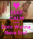 KEEP CALM Cause  Dont Wanna  Neva End  - Personalised Poster small