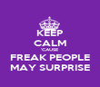 KEEP CALM 'CAUSE FREAK PEOPLE MAY SURPRISE - Personalised Poster large