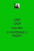 KEEP CALM CAUSE HELEN IS WATCHING U POOP!!! - Personalised Poster large