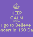 KEEP CALM CAUSE I go to Believe  concert in  150 Days - Personalised Poster large
