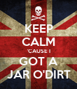 KEEP CALM 'CAUSE I GOT A JAR O'DIRT - Personalised Poster large
