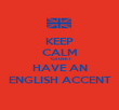 KEEP CALM 'CAUSE I HAVE AN ENGLISH ACCENT - Personalised Poster large