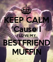 KEEP CALM 'Cause I I LOVE MY BESTFRIEND MUFFIN - Personalised Poster large