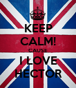 KEEP CALM! CAUSE I LOVE HECTOR - Personalised Poster large