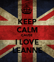 KEEP CALM CAUSE I LOVE LEANNE - Personalised Poster large
