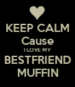 KEEP CALM Cause I LOVE MY BESTFRIEND MUFFIN - Personalised Poster large