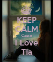 KEEP CALM Cause I Love Tia - Personalised Poster large