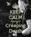 KEEP CALM Cause I'm Creeping Death - Personalised Poster large
