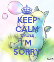 KEEP CALM 'CAUSE I'M  SORRY - Personalised Poster large