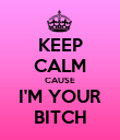 KEEP CALM CAUSE I'M YOUR BITCH - Personalised Poster small