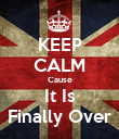 KEEP CALM Cause It Is Finally Over - Personalised Poster large