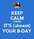 KEEP CALM 'CAUSE IT'S (almost) YOUR B-DAY - Personalised Poster large