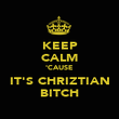 KEEP CALM 'CAUSE IT'S CHRIZTIAN BITCH - Personalised Poster large