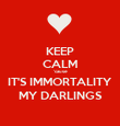 KEEP CALM 'cause IT'S IMMORTALITY MY DARLINGS - Personalised Poster large