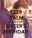 KEEP CALM CAUSE IT'S MY SISTER'S BIRTHDAY - Personalised Poster large