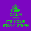 KEEP CALM 'CAUSE IT'S YOUR B'DAY STEPH - Personalised Poster large