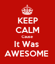 KEEP CALM Cause  It Was  AWESOME  - Personalised Poster large