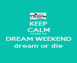 KEEP CALM CAUSE ITS DREAM WEEKEND dream or die - Personalised Poster large