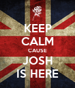 KEEP CALM CAUSE JOSH IS HERE - Personalised Poster large