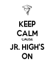KEEP CALM CAUSE JR. HIGH'S ON - Personalised Poster large