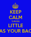 KEEP CALM 'CAUSE LITTLE HAS YOUR BACK - Personalised Poster small