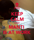 KEEP CALM cause MANTI  IS AT WORK - Personalised Poster large