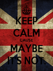 KEEP CALM CAUSE MAYBE IT'S NOT. - Personalised Poster small