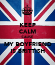 KEEP CALM CAUSE MY BOYFRIEND IS BRITTISH - Personalised Poster small