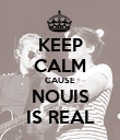 KEEP CALM CAUSE NOUIS IS REAL - Personalised Poster small