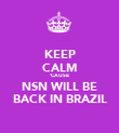 KEEP CALM 'CAUSE NSN WILL BE BACK IN BRAZIL - Personalised Poster large