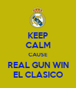 KEEP CALM CAUSE REAL GUN WIN EL CLASICO - Personalised Poster large