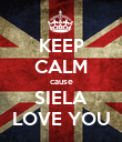 KEEP CALM cause SIELA LOVE YOU - Personalised Poster large