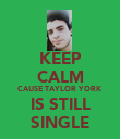 KEEP CALM CAUSE TAYLOR YORK IS STILL SINGLE - Personalised Poster large