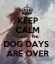 KEEP CALM CAUSE THE DOG DAYS  ARE OVER - Personalised Poster large