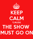 KEEP CALM 'CAUSE THE SHOW  MUST GO ON - Personalised Poster large