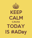 KEEP CALM CAUSE TODAY IS #ADay - Personalised Poster large