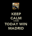 KEEP CALM CAUSE TODAY WIN MADRID - Personalised Poster large