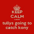 KEEP CALM cause tullys going to catch kony - Personalised Poster large
