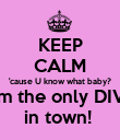 KEEP CALM 'cause U know what baby? I am the only DIVA  in town!  - Personalised Poster large