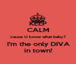 KEEP CALM 'cause U know what baby? I'm the only DIVA in town! - Personalised Poster large