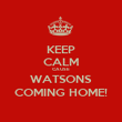 KEEP CALM CAUSE WATSONS COMING HOME! - Personalised Poster large