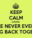KEEP CALM CAUSE  WE ARE NEVER EVER EVER GOING BACK TOGETHER - Personalised Poster large