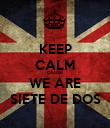 KEEP CALM CAUSE WE ARE SIETE DE DOS - Personalised Poster large