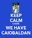 KEEP CALM CAUSE WE HAVE CAIOBALDAN - Personalised Poster large