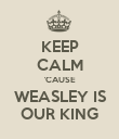KEEP CALM 'CAUSE WEASLEY IS OUR KING - Personalised Poster large