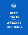 KEEP CALM 'CAUSE  WEASLEY OUR KING - Personalised Poster large
