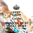 KEEP CALM CAUSE WHEN ILL BE 87 YOULL BE 89 - Personalised Poster large