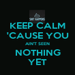 KEEP CALM 'CAUSE YOU AIN'T SEEN NOTHING YET - Personalised Poster large
